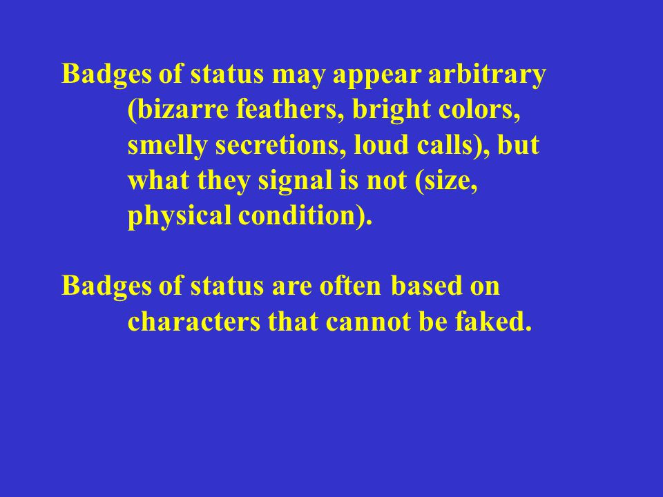 Badges of status may appear arbitrary (bizarre feathers, bright colors, smelly secretions, loud calls), but what they signal is not (size, physical condition).