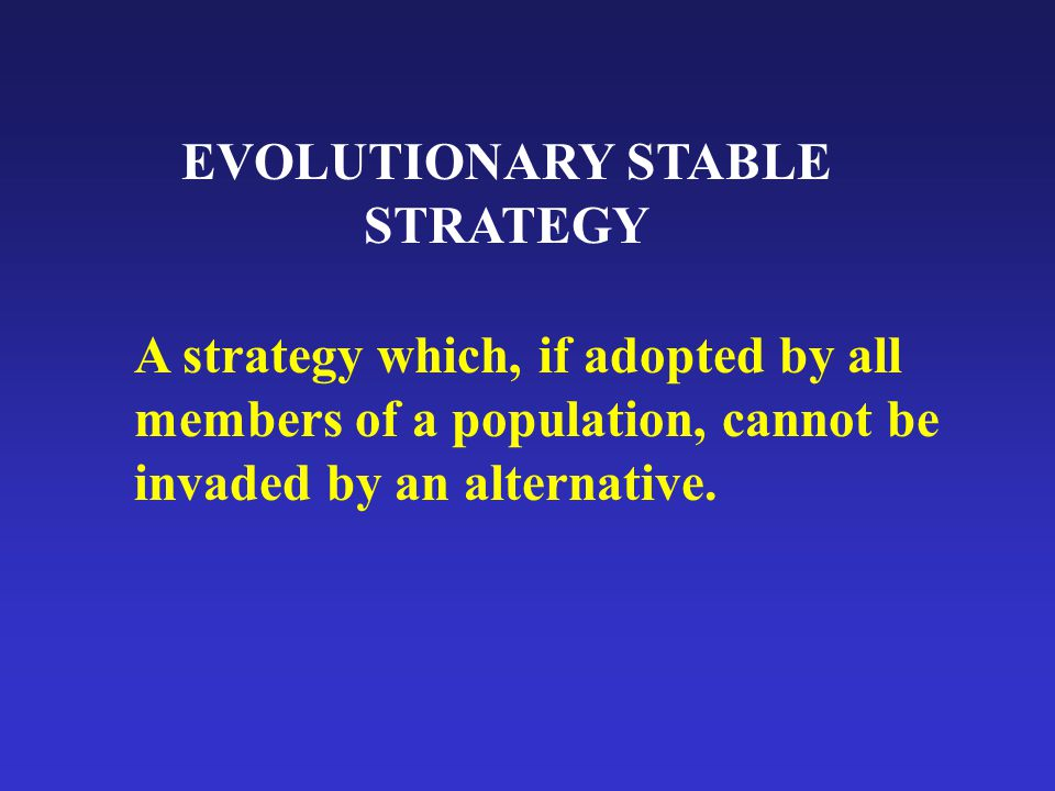 EVOLUTIONARY STABLE STRATEGY A strategy which, if adopted by all members of a population, cannot be invaded by an alternative.