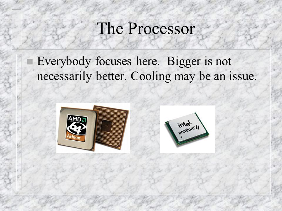 The Processor n Everybody focuses here. Bigger is not necessarily better. Cooling may be an issue.