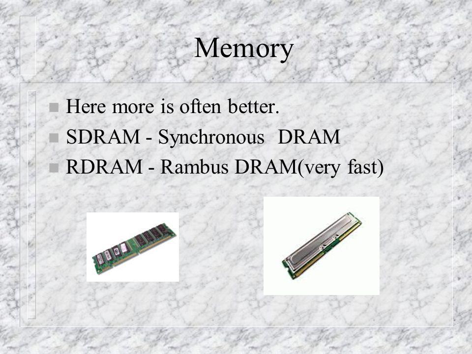Memory n Here more is often better. n SDRAM - Synchronous DRAM n RDRAM - Rambus DRAM(very fast)