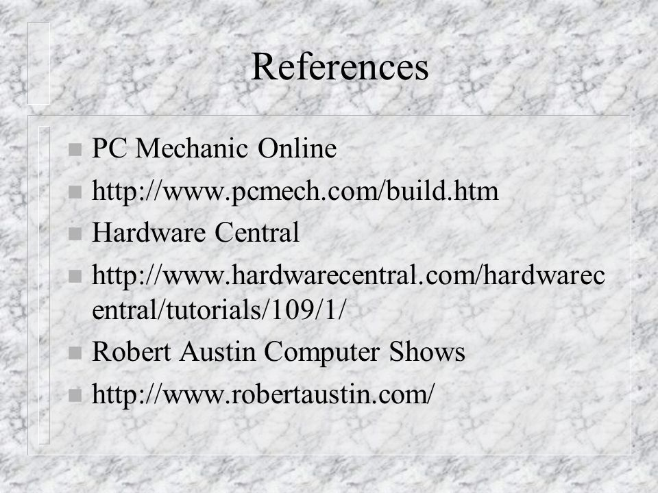 References n PC Mechanic Online n http://www.pcmech.com/build.htm n Hardware Central n http://www.hardwarecentral.com/hardwarec entral/tutorials/109/1/ n Robert Austin Computer Shows n http://www.robertaustin.com/