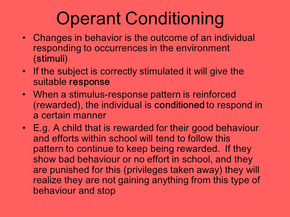 Operant Conditioning Changes in behavior is the outcome of an individual responding to occurrences in the environment (stimuli) If the subject is correctly stimulated it will give the suitable response When a stimulus-response pattern is reinforced (rewarded), the individual is conditioned to respond in a certain manner E.g.