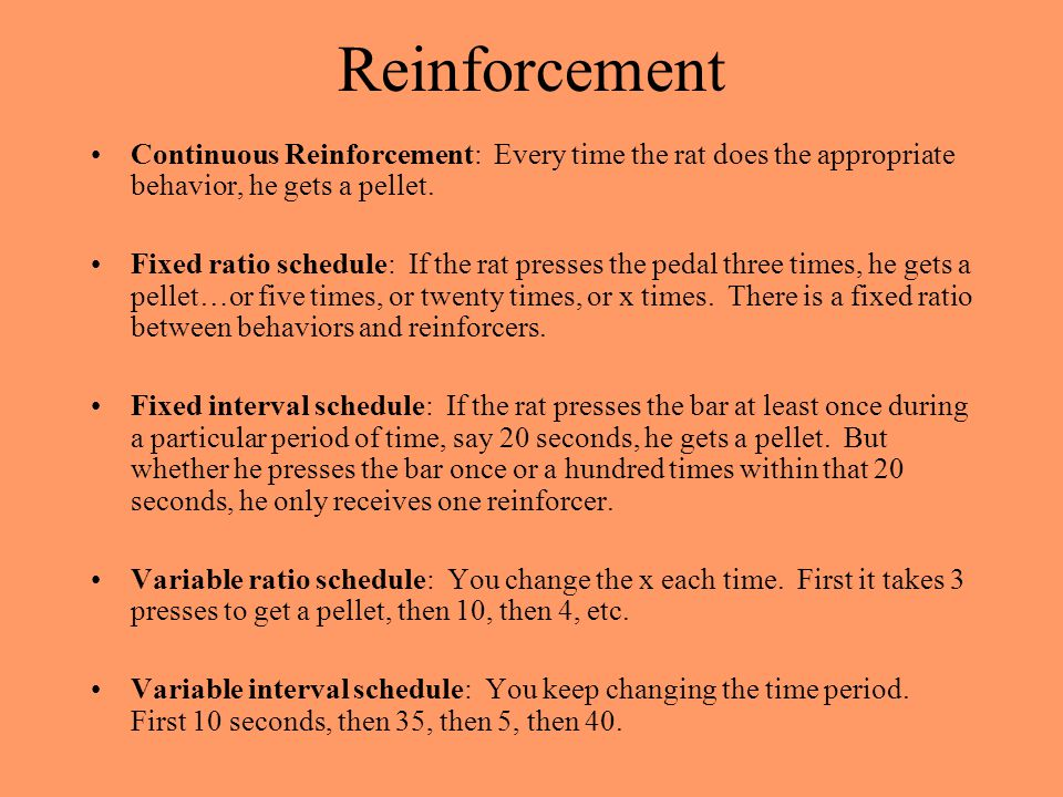 Reinforcement Continuous Reinforcement: Every time the rat does the appropriate behavior, he gets a pellet.