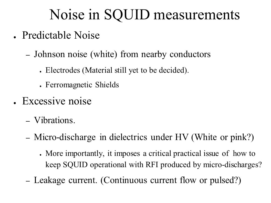Noise in SQUID measurements ● Predictable Noise – Johnson noise (white) from nearby conductors ● Electrodes (Material still yet to be decided).