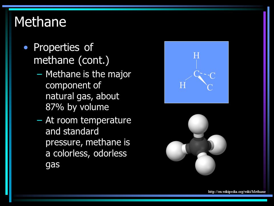 Methane Properties of methane (cont.) –Methane is the major component of natural gas, about 87% by volume –At room temperature and standard pressure, methane is a colorless, odorless gas C C C H H http://en.wikipedia.org/wiki/Methane