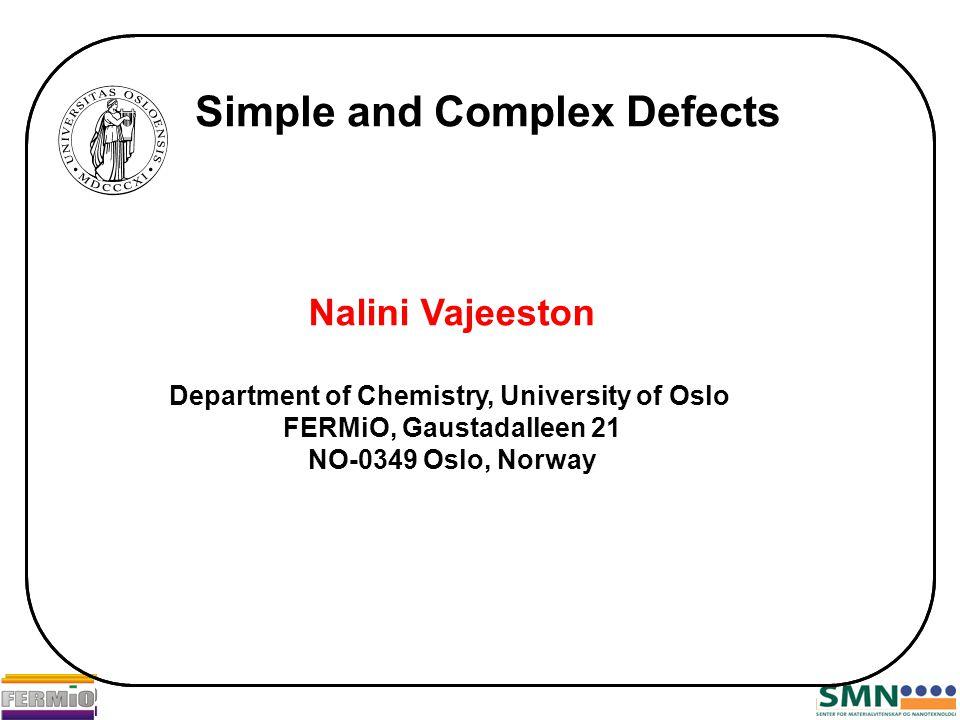 Simple and Complex Defects Nalini Vajeeston Department of Chemistry, University of Oslo FERMiO, Gaustadalleen 21 NO-0349 Oslo, Norway