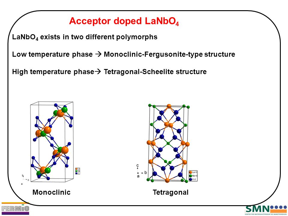 Acceptor doped LaNbO 4 LaNbO 4 exists in two different polymorphs Low temperature phase  Monoclinic-Fergusonite-type structure High temperature phase