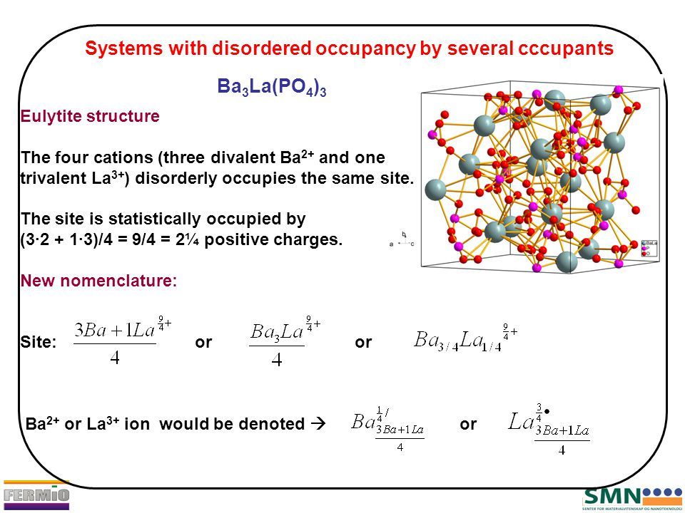 Ba 3 La(PO 4 ) 3 Eulytite structure The four cations (three divalent Ba 2+ and one trivalent La 3+ ) disorderly occupies the same site. The site is st