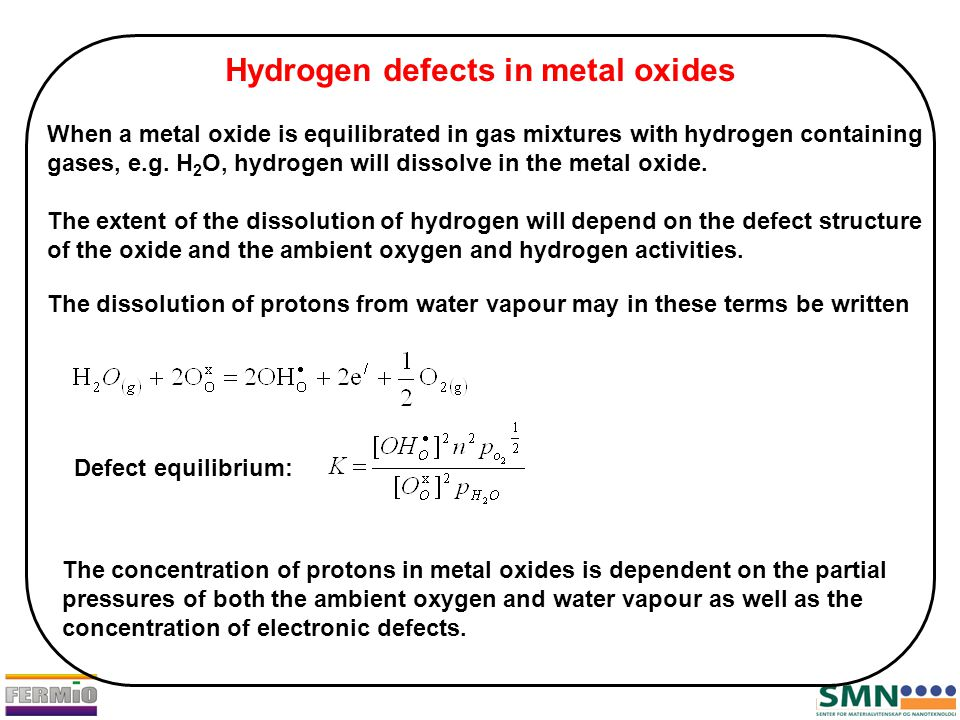 Hydrogen defects in metal oxides When a metal oxide is equilibrated in gas mixtures with hydrogen containing gases, e.g. H 2 O, hydrogen will dissolve