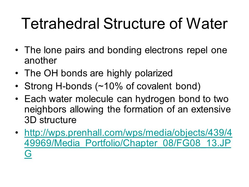 Tetrahedral Structure of Water The lone pairs and bonding electrons repel one another The OH bonds are highly polarized Strong H-bonds (~10% of covalent bond) Each water molecule can hydrogen bond to two neighbors allowing the formation of an extensive 3D structure http://wps.prenhall.com/wps/media/objects/439/4 49969/Media_Portfolio/Chapter_08/FG08_13.JP Ghttp://wps.prenhall.com/wps/media/objects/439/4 49969/Media_Portfolio/Chapter_08/FG08_13.JP G