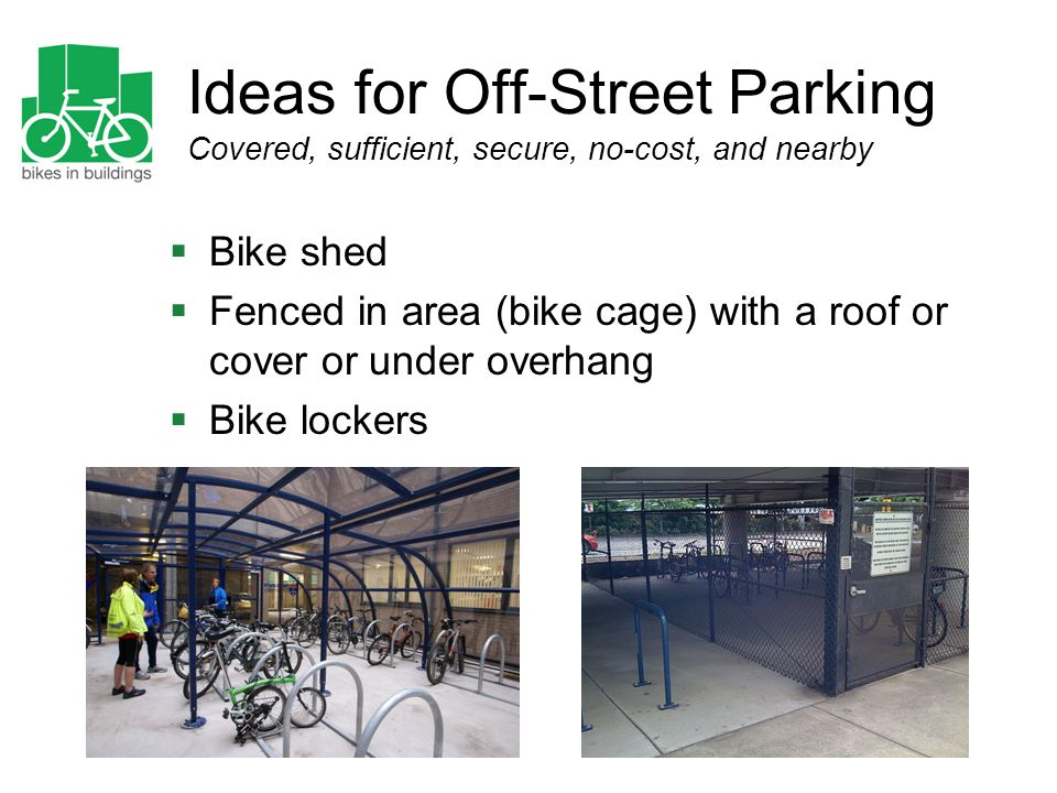 Ideas for Off-Street Parking Covered, sufficient, secure, no-cost, and nearby  Bike shed  Fenced in area (bike cage) with a roof or cover or under o