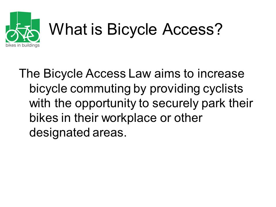 What is Bicycle Access? The Bicycle Access Law aims to increase bicycle commuting by providing cyclists with the opportunity to securely park their bi
