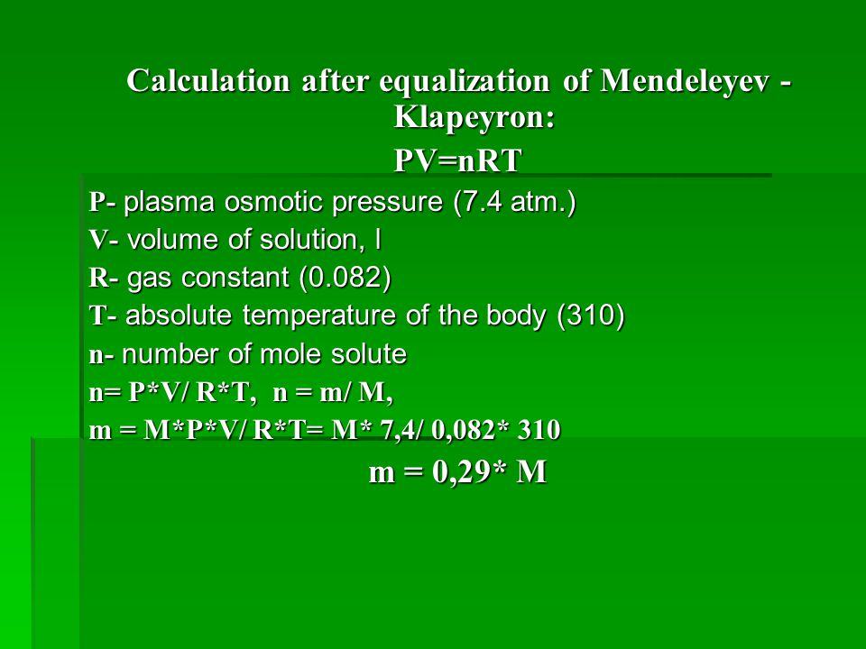 Calculation after equalization of Mendeleyev - Klapeyron: PV=nRT P- plasma osmotic pressure (7.4 atm.) V- volume of solution, l R- gas constant (0.082) T- absolute temperature of the body (310) n- number of mole solute n= P*V/ R*T, n = m/ M, m = M*P*V/ R*T= M* 7,4/ 0,082* 310 m = 0,29* M