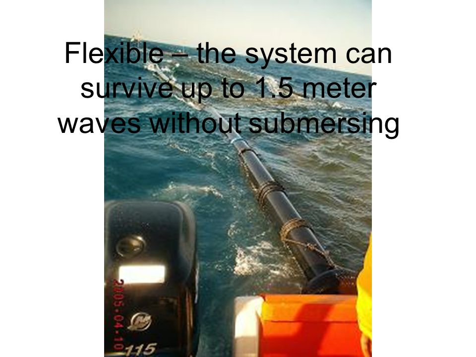 Flexible – the system can survive up to 1.5 meter waves without submersing