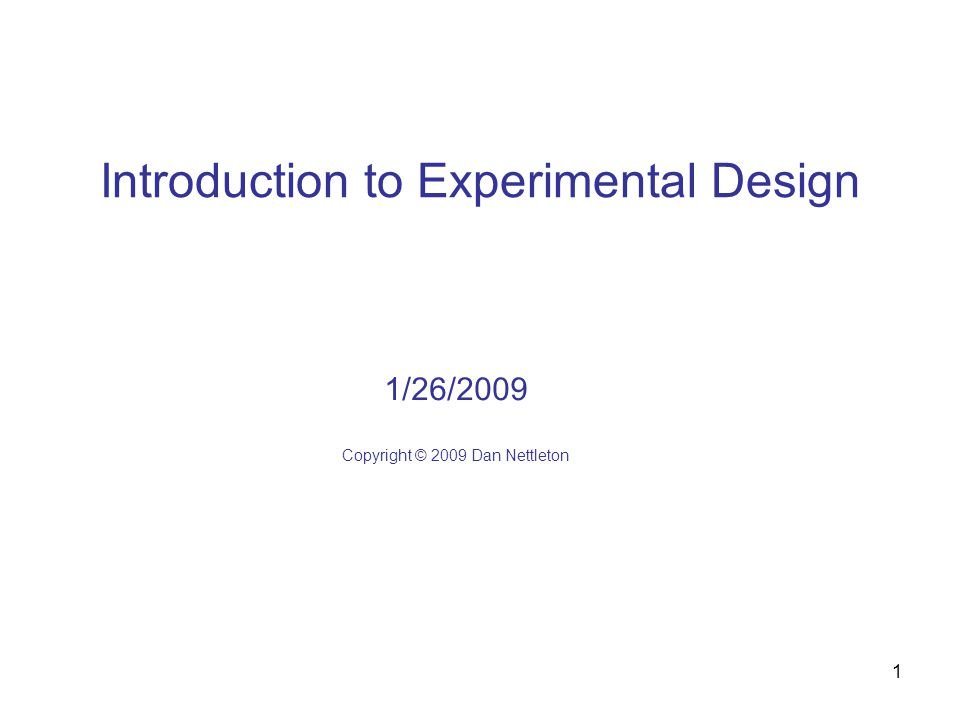 1 Introduction to Experimental Design 1/26/2009 Copyright © 2009 Dan Nettleton