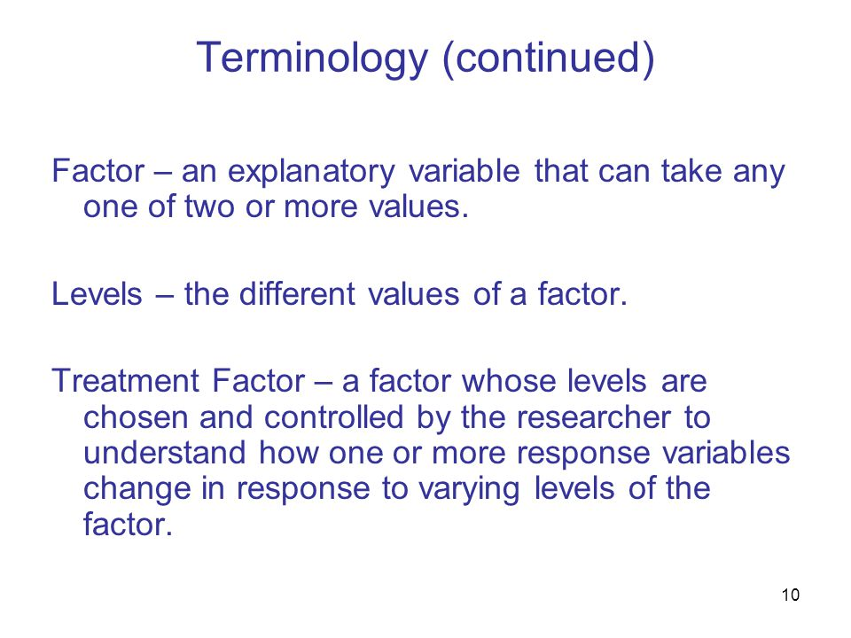 10 Terminology (continued) Factor – an explanatory variable that can take any one of two or more values.