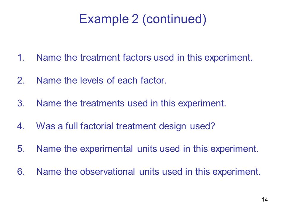 14 Example 2 (continued) 1.Name the treatment factors used in this experiment.