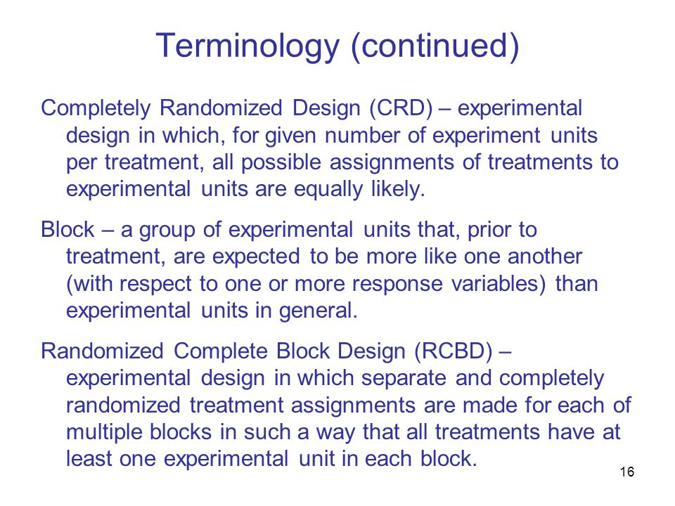 16 Terminology (continued) Completely Randomized Design (CRD) – experimental design in which, for given number of experiment units per treatment, all possible assignments of treatments to experimental units are equally likely.