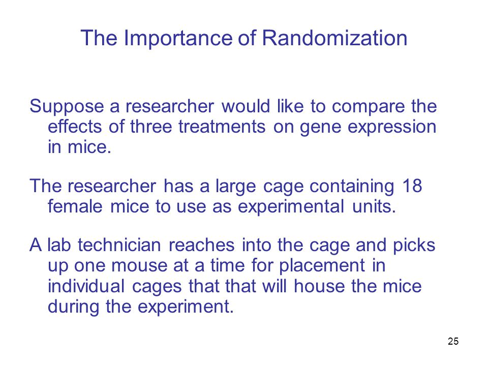 25 The Importance of Randomization Suppose a researcher would like to compare the effects of three treatments on gene expression in mice.