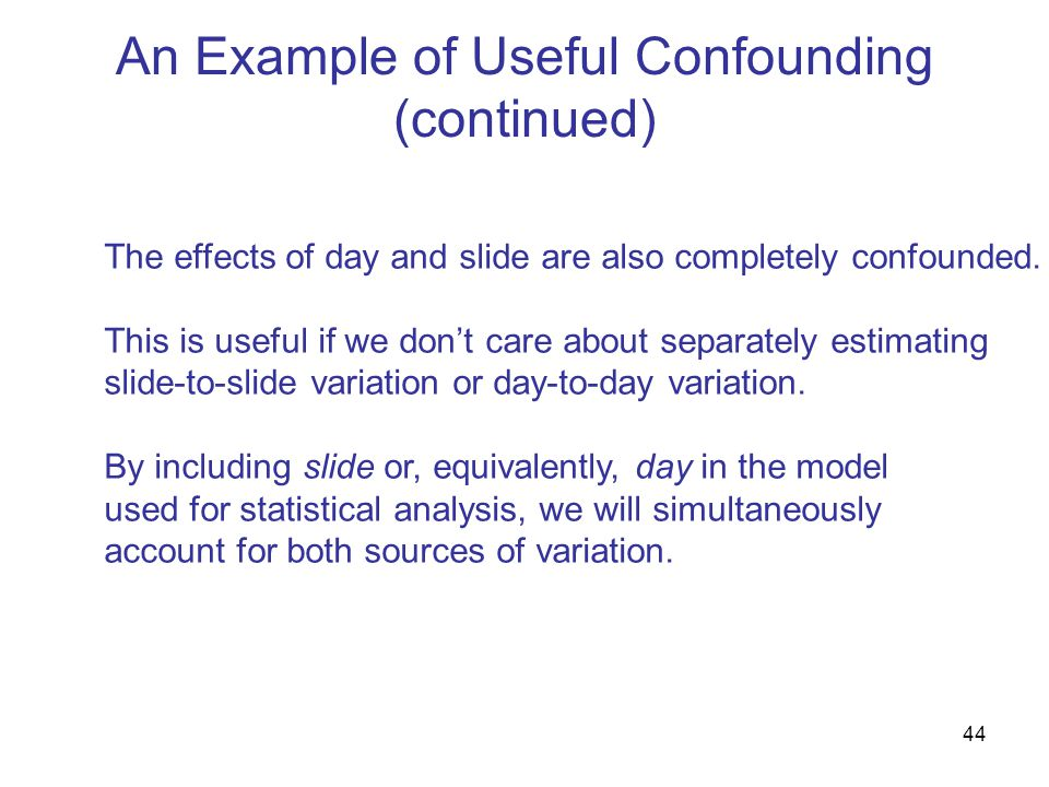 44 An Example of Useful Confounding (continued) The effects of day and slide are also completely confounded.