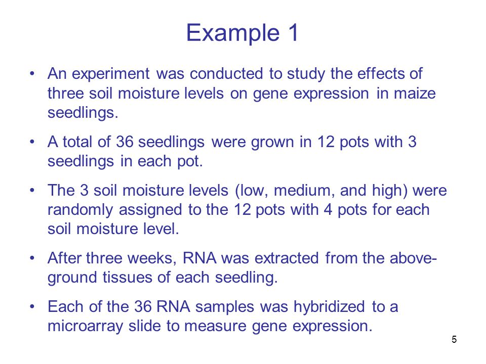 5 Example 1 An experiment was conducted to study the effects of three soil moisture levels on gene expression in maize seedlings.