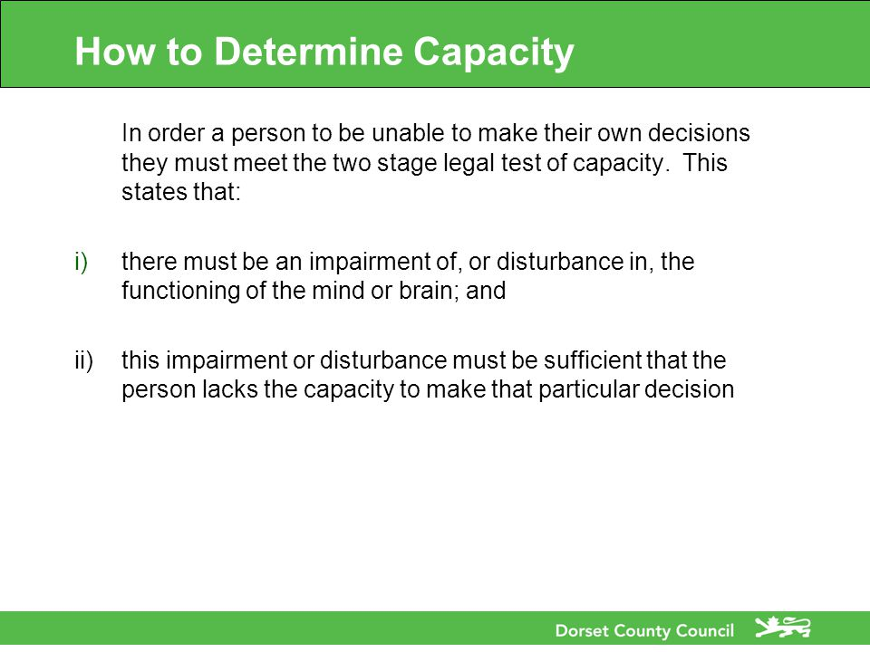 How to Determine Capacity In order a person to be unable to make their own decisions they must meet the two stage legal test of capacity.
