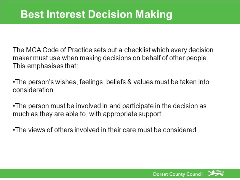 Best Interest Decision Making The MCA Code of Practice sets out a checklist which every decision maker must use when making decisions on behalf of other people.