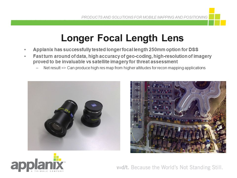 PRODUCTS AND SOLUTIONS FOR MOBILE MAPPING AND POSITIONING Longer Focal Length Lens Applanix has successfully tested longer focal length 250mm option f