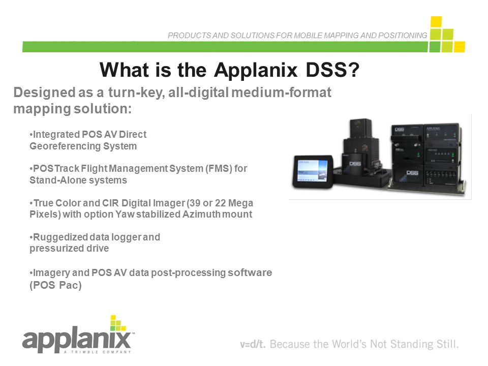 PRODUCTS AND SOLUTIONS FOR MOBILE MAPPING AND POSITIONING DSS Workflow Overview Mission Planning Flight Operation Mission Execution NAV Processing Ortho Photo & DEM Extraction Server Provisioning Applanix POS TRACK System Applanix POS PAC 5 Applanix RapidOrtho & INPHO Image Server
