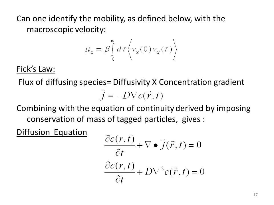 17 Can one identify the mobility, as defined below, with the macroscopic velocity: Fick's Law: Flux of diffusing species= Diffusivity X Concentration gradient Combining with the equation of continuity derived by imposing conservation of mass of tagged particles, gives : Diffusion Equation