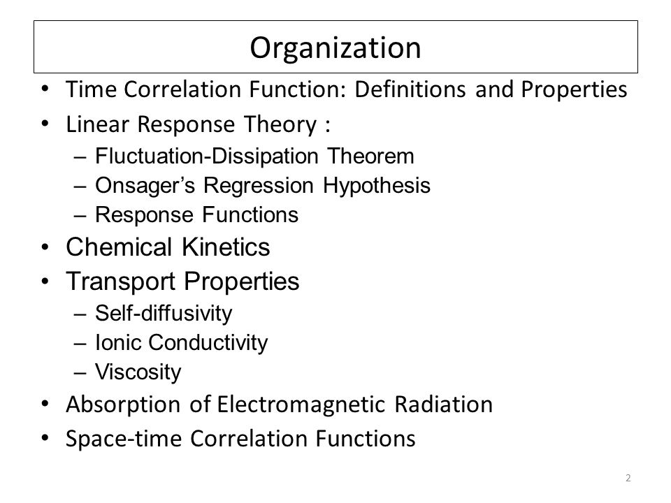 2 Organization Time Correlation Function: Definitions and Properties Linear Response Theory : –Fluctuation-Dissipation Theorem –Onsager's Regression Hypothesis –Response Functions Chemical Kinetics Transport Properties –Self-diffusivity –Ionic Conductivity –Viscosity Absorption of Electromagnetic Radiation Space-time Correlation Functions