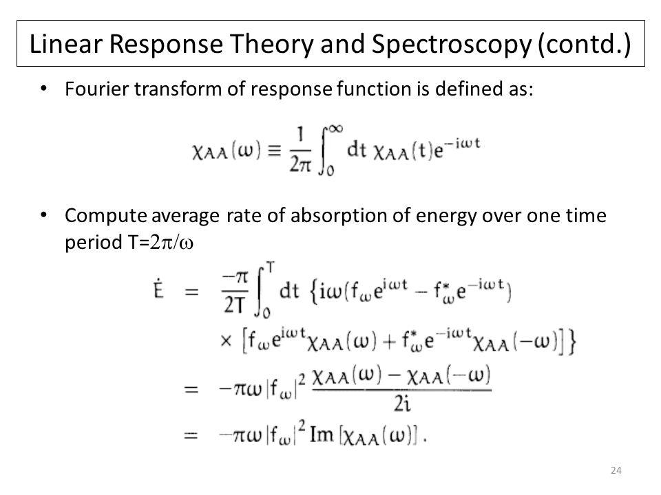 24 Linear Response Theory and Spectroscopy (contd.) Fourier transform of response function is defined as: Compute average rate of absorption of energy over one time period T= 