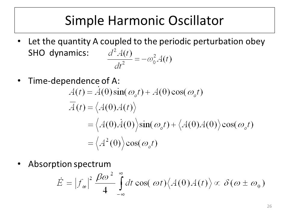26 Simple Harmonic Oscillator Let the quantity A coupled to the periodic perturbation obey SHO dynamics: Time-dependence of A: Absorption spectrum