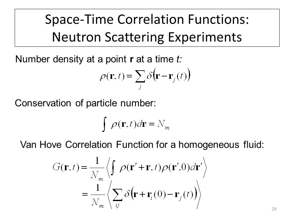 29 Space-Time Correlation Functions: Neutron Scattering Experiments Number density at a point r at a time t: Conservation of particle number: Van Hove Correlation Function for a homogeneous fluid: