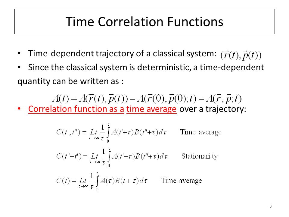 3 Time Correlation Functions Time-dependent trajectory of a classical system: Since the classical system is deterministic, a time-dependent quantity can be written as : Correlation function as a time average over a trajectory: