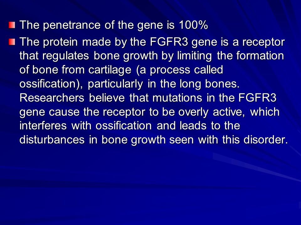 The penetrance of the gene is 100% The protein made by the FGFR3 gene is a receptor that regulates bone growth by limiting the formation of bone from cartilage (a process called ossification), particularly in the long bones.