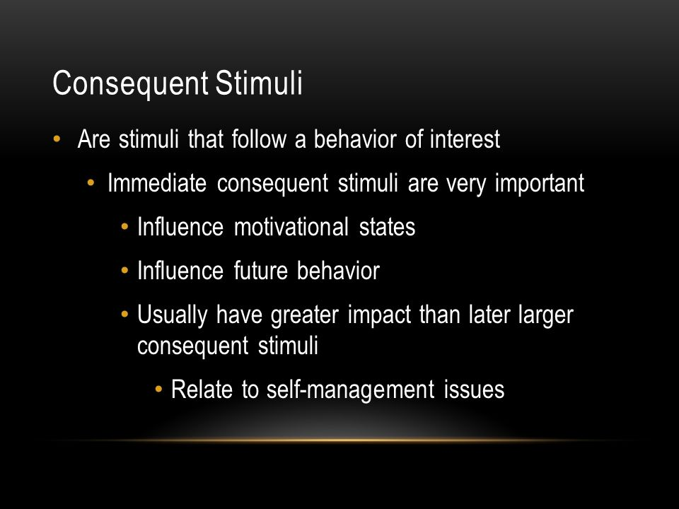 Consequent Stimuli Are stimuli that follow a behavior of interest Immediate consequent stimuli are very important Influence motivational states Influe