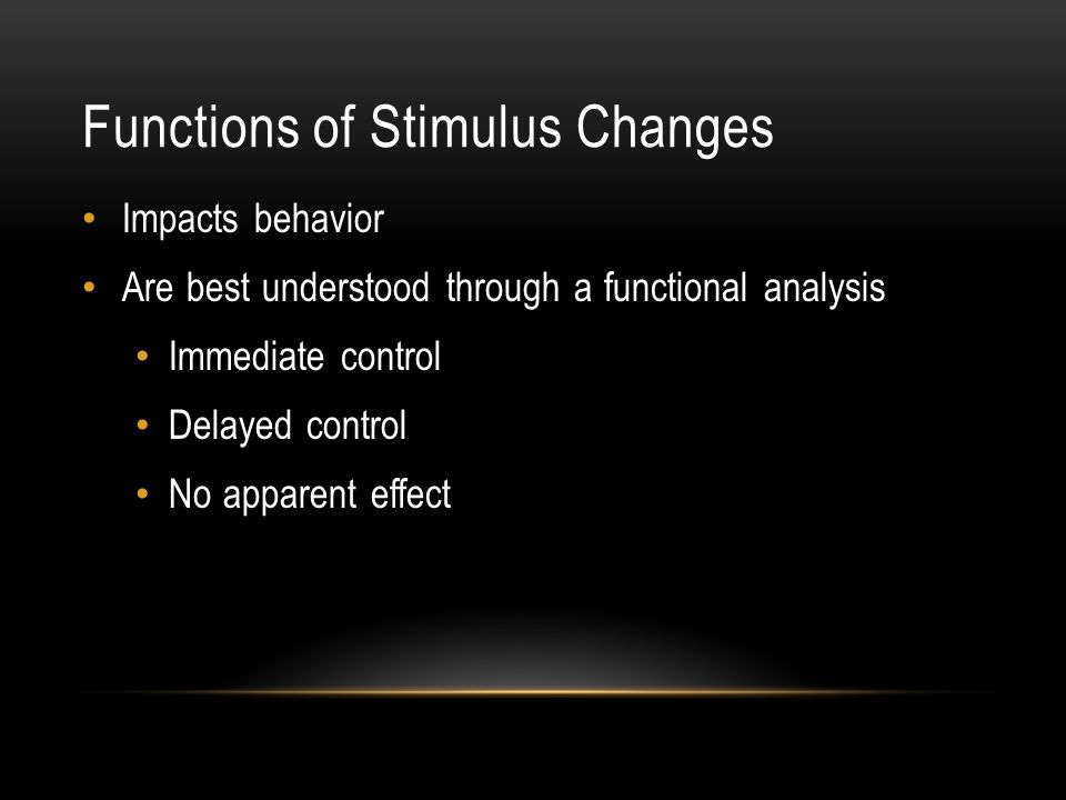 Functions of Stimulus Changes Impacts behavior Are best understood through a functional analysis Immediate control Delayed control No apparent effect
