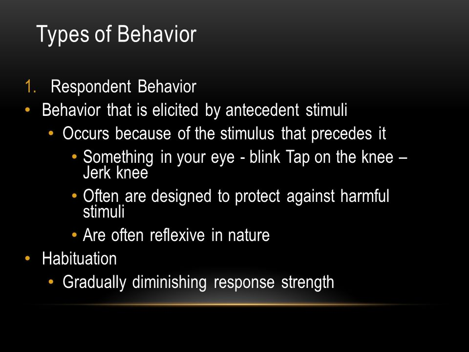 Types of Behavior 1.Respondent Behavior Behavior that is elicited by antecedent stimuli Occurs because of the stimulus that precedes it Something in your eye - blink Tap on the knee – Jerk knee Often are designed to protect against harmful stimuli Are often reflexive in nature Habituation Gradually diminishing response strength
