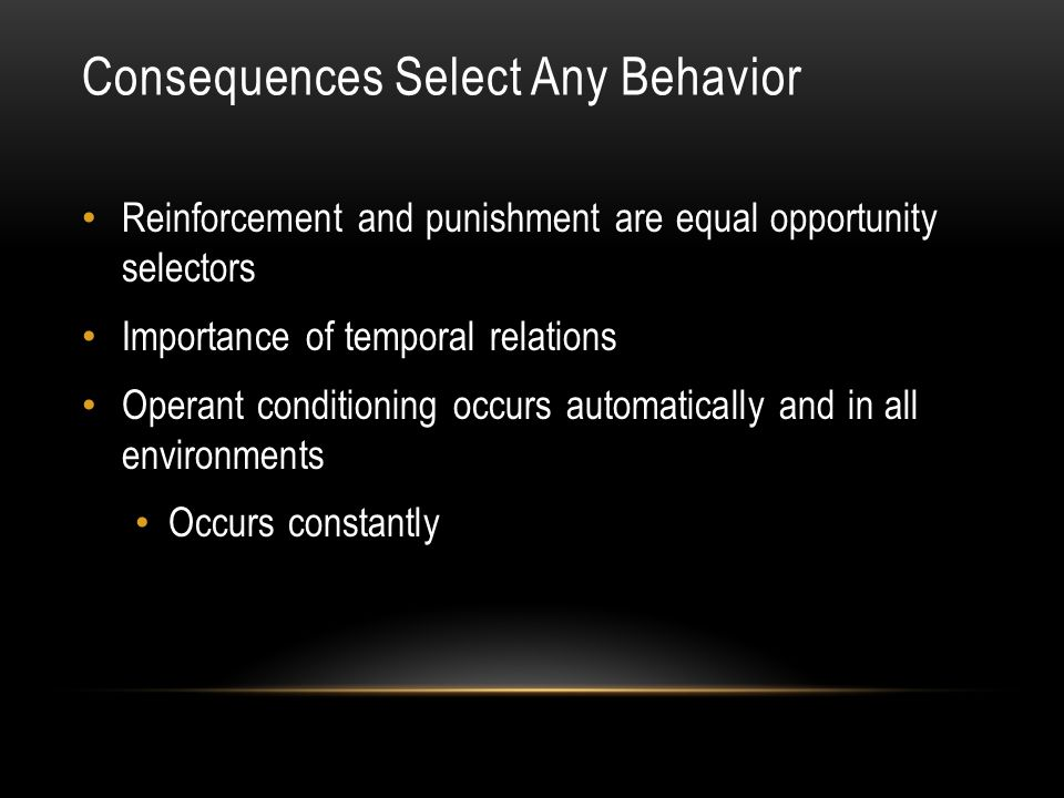 Consequences Select Any Behavior Reinforcement and punishment are equal opportunity selectors Importance of temporal relations Operant conditioning occurs automatically and in all environments Occurs constantly