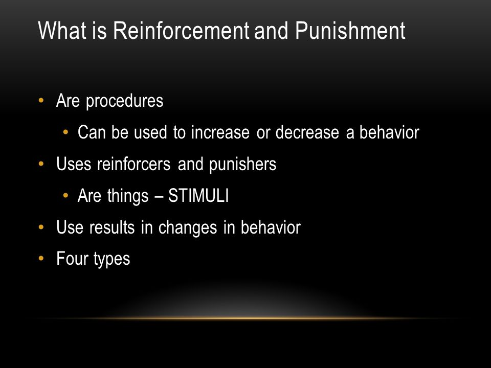 What is Reinforcement and Punishment Are procedures Can be used to increase or decrease a behavior Uses reinforcers and punishers Are things – STIMULI Use results in changes in behavior Four types