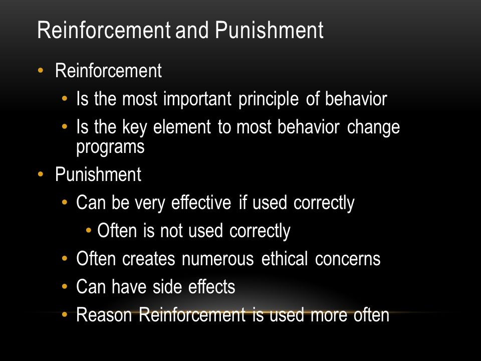 Reinforcement and Punishment Reinforcement Is the most important principle of behavior Is the key element to most behavior change programs Punishment