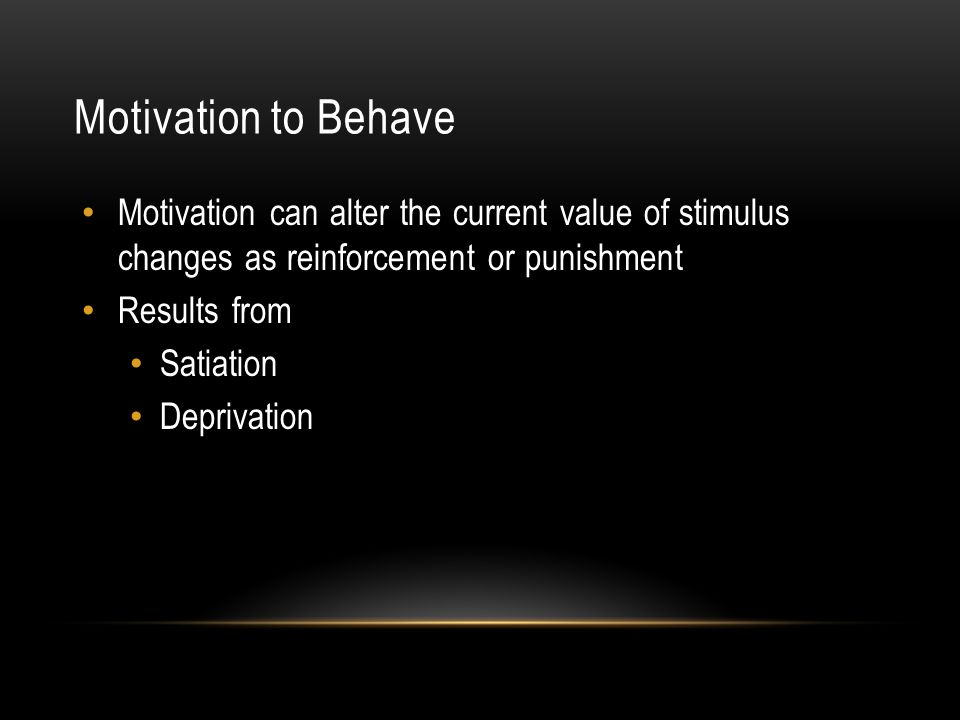 Motivation to Behave Motivation can alter the current value of stimulus changes as reinforcement or punishment Results from Satiation Deprivation