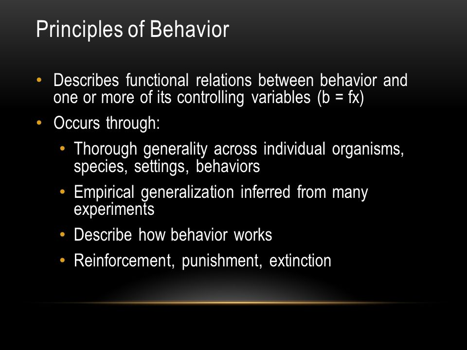 Principles of Behavior Describes functional relations between behavior and one or more of its controlling variables (b = fx) Occurs through: Thorough generality across individual organisms, species, settings, behaviors Empirical generalization inferred from many experiments Describe how behavior works Reinforcement, punishment, extinction