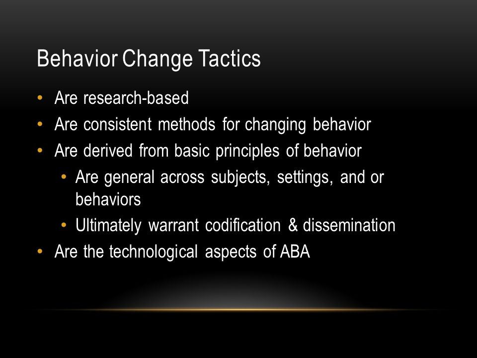 Behavior Change Tactics Are research-based Are consistent methods for changing behavior Are derived from basic principles of behavior Are general across subjects, settings, and or behaviors Ultimately warrant codification & dissemination Are the technological aspects of ABA