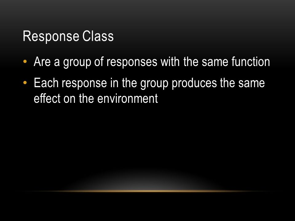 Response Class Are a group of responses with the same function Each response in the group produces the same effect on the environment