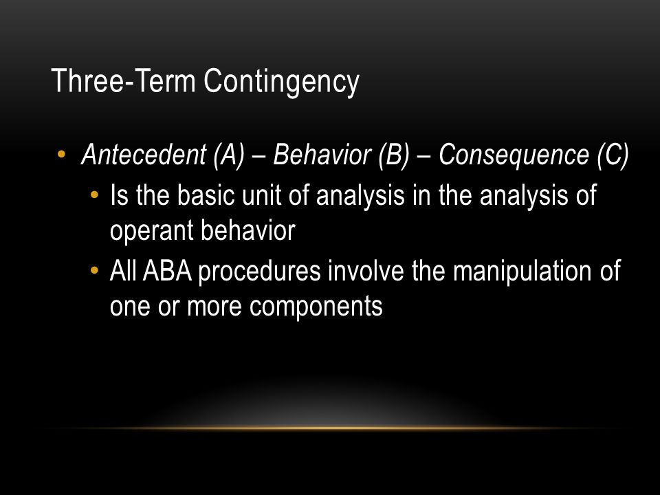 Three-Term Contingency Antecedent (A) – Behavior (B) – Consequence (C) Is the basic unit of analysis in the analysis of operant behavior All ABA proce