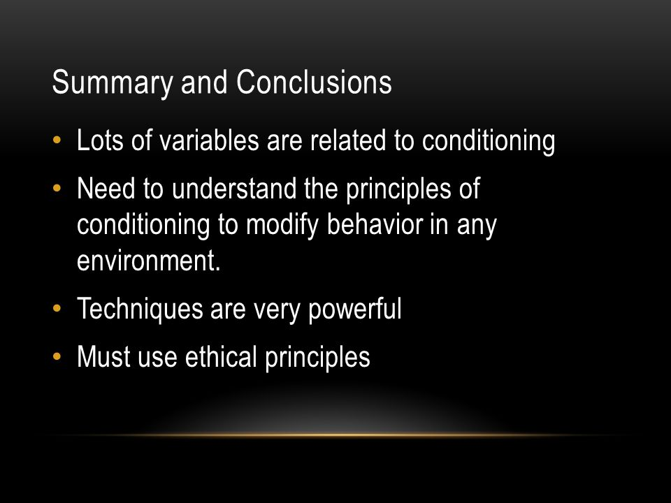 Summary and Conclusions Lots of variables are related to conditioning Need to understand the principles of conditioning to modify behavior in any envi