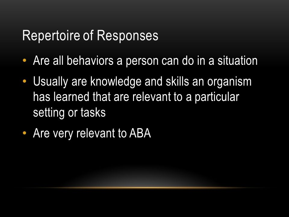 Repertoire of Responses Are all behaviors a person can do in a situation Usually are knowledge and skills an organism has learned that are relevant to a particular setting or tasks Are very relevant to ABA