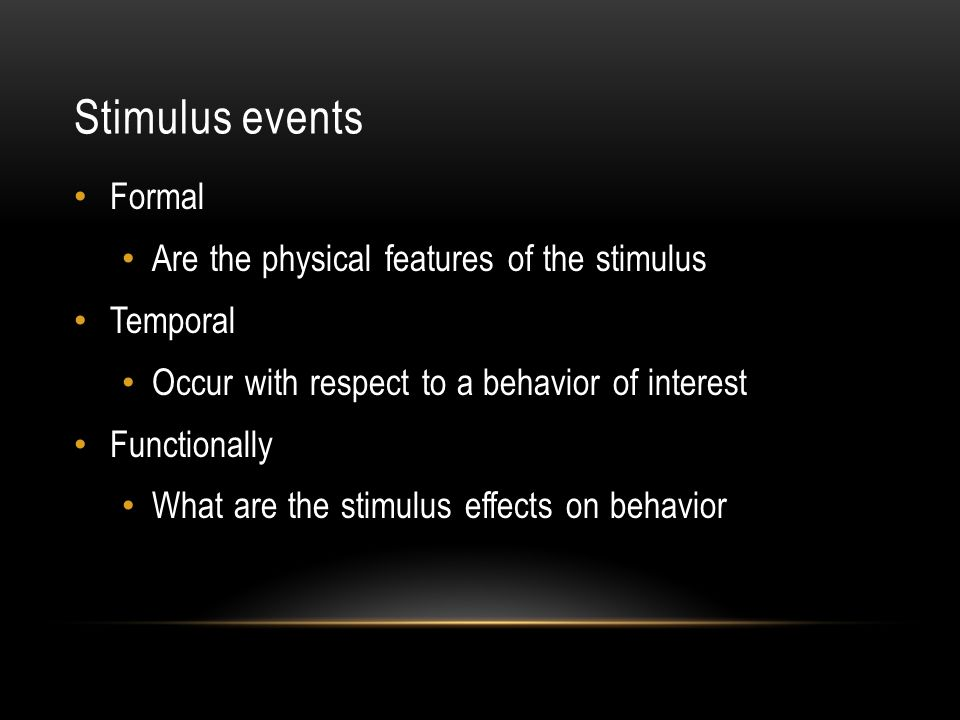 Stimulus events Formal Are the physical features of the stimulus Temporal Occur with respect to a behavior of interest Functionally What are the stimulus effects on behavior